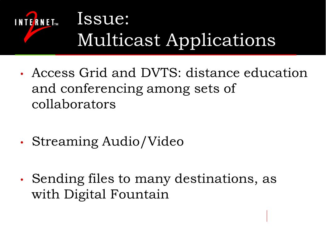 Issue: Multicast Applications Access Grid and DVTS: distance education and conferencing among sets of collaborators Streaming Audio/Video Sending file