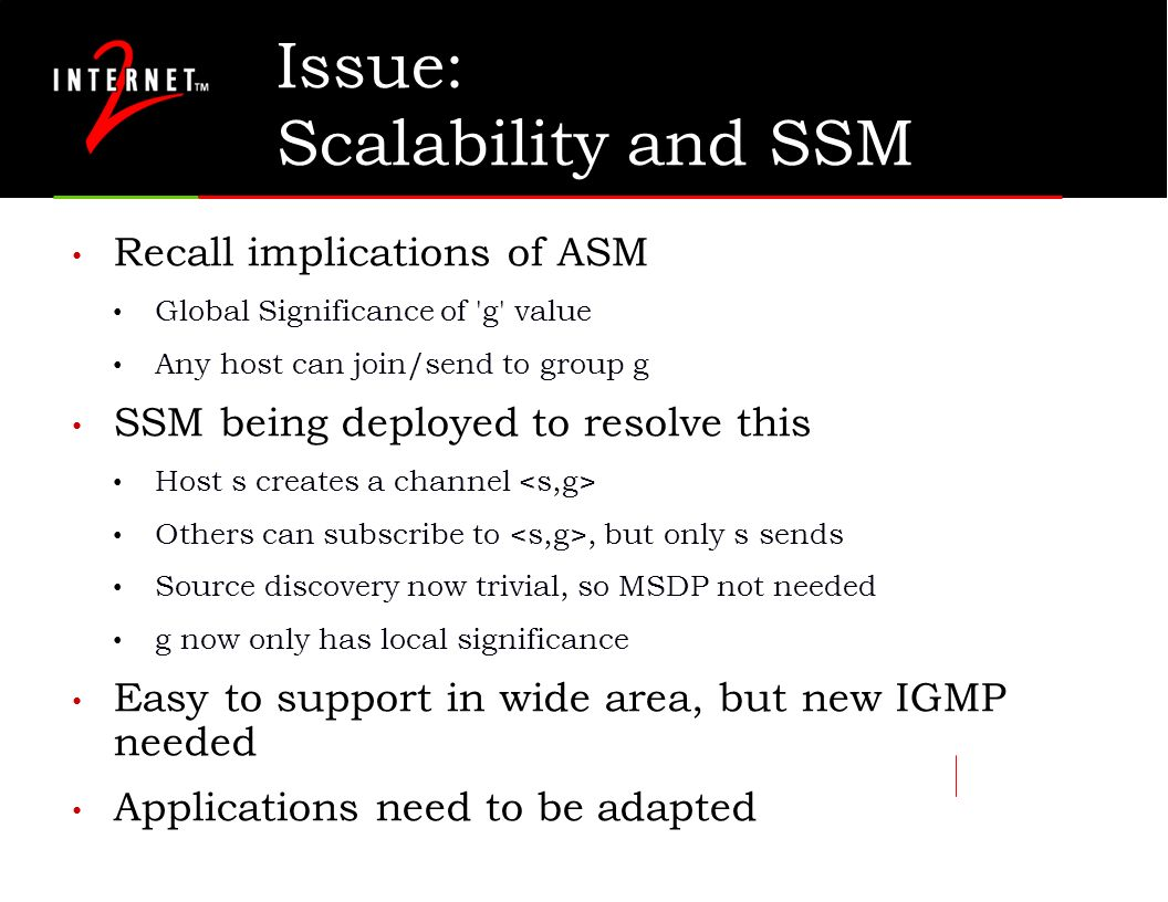 Issue: Scalability and SSM Recall implications of ASM Global Significance of g value Any host can join/send to group g SSM being deployed to resolve this Host s creates a channel Others can subscribe to, but only s sends Source discovery now trivial, so MSDP not needed g now only has local significance Easy to support in wide area, but new IGMP needed Applications need to be adapted