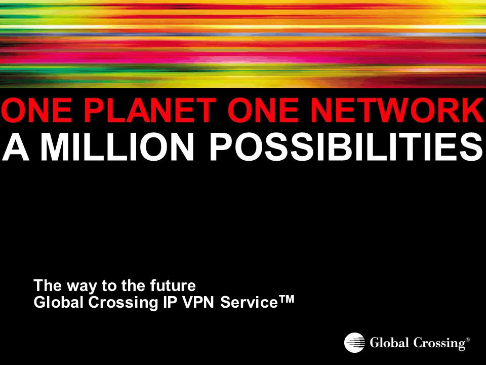 ONE PLANET ONE NETWORK A MILLION POSSIBILITIES The way to the future Global Crossing IP VPN Service TM