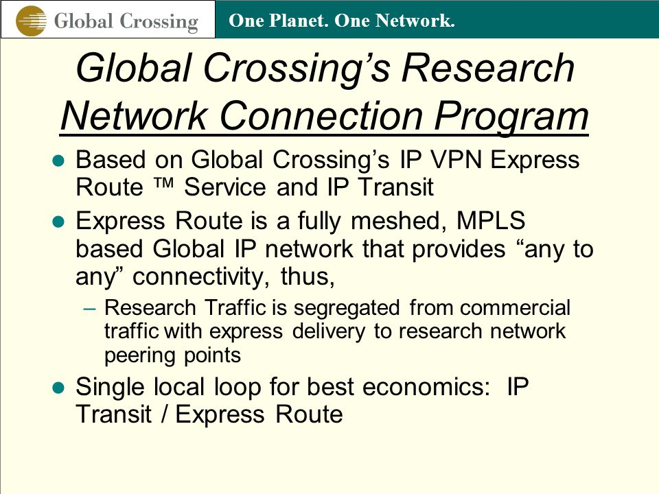 One Planet. One Network. Global Crossings Research Network Connection Program Based on Global Crossings IP VPN Express Route Service and IP Transit Ex