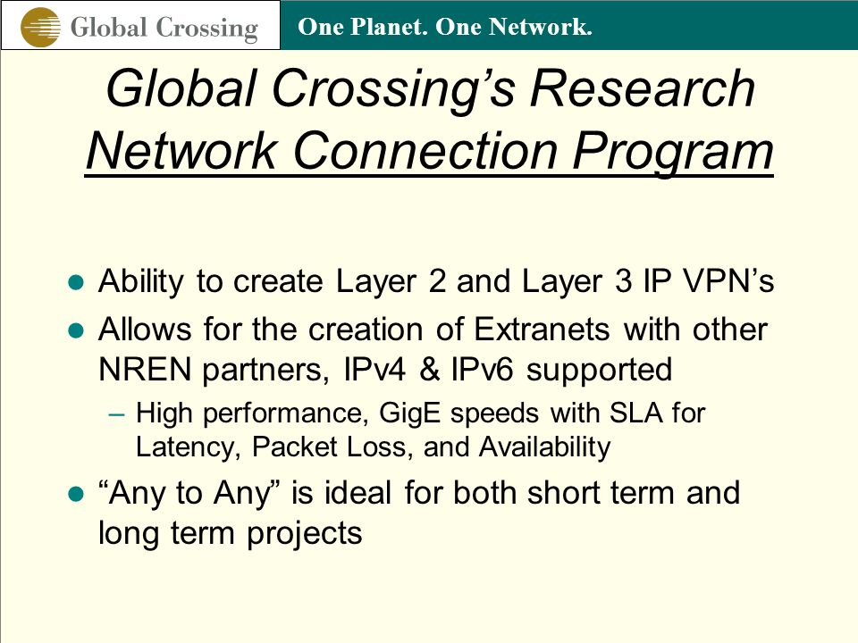 One Planet. One Network. Global Crossings Research Network Connection Program Ability to create Layer 2 and Layer 3 IP VPNs Allows for the creation of