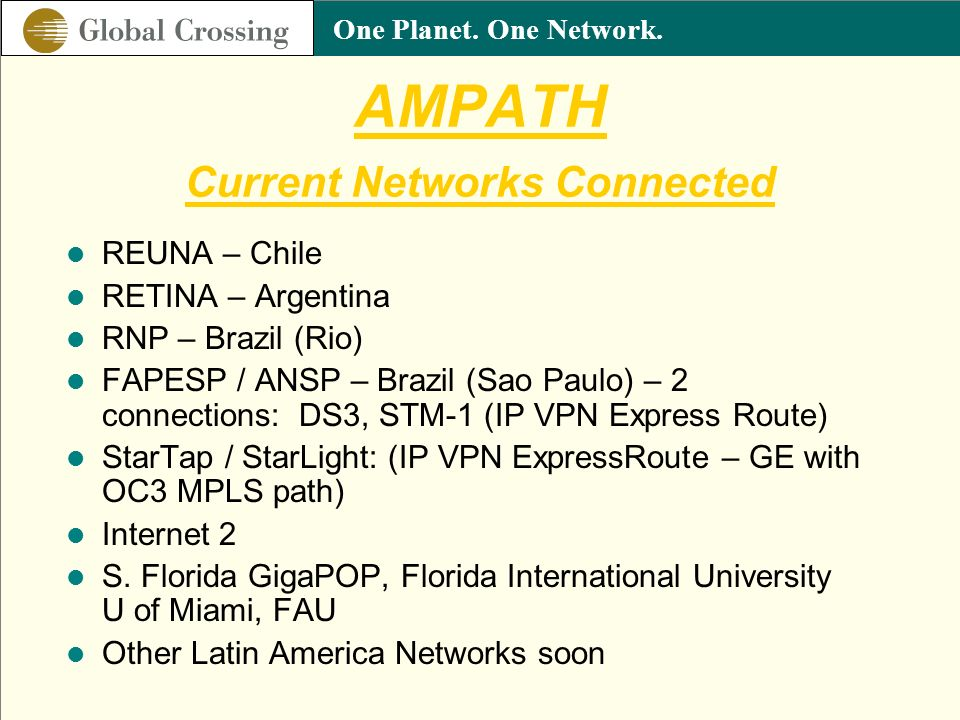 One Planet. One Network. AMPATH Current Networks Connected REUNA – Chile RETINA – Argentina RNP – Brazil (Rio) FAPESP / ANSP – Brazil (Sao Paulo) – 2
