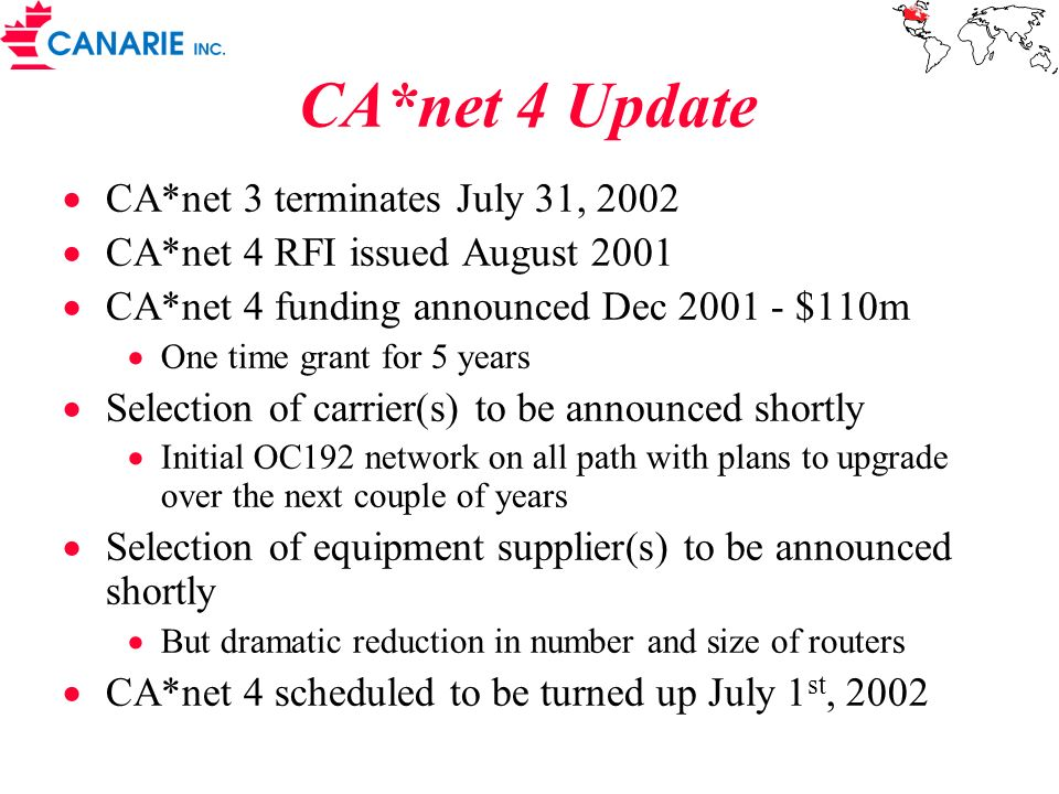 CA*net 4 Update CA*net 3 terminates July 31, 2002 CA*net 4 RFI issued August 2001 CA*net 4 funding announced Dec 2001 - $110m One time grant for 5 years Selection of carrier(s) to be announced shortly Initial OC192 network on all path with plans to upgrade over the next couple of years Selection of equipment supplier(s) to be announced shortly But dramatic reduction in number and size of routers CA*net 4 scheduled to be turned up July 1 st, 2002