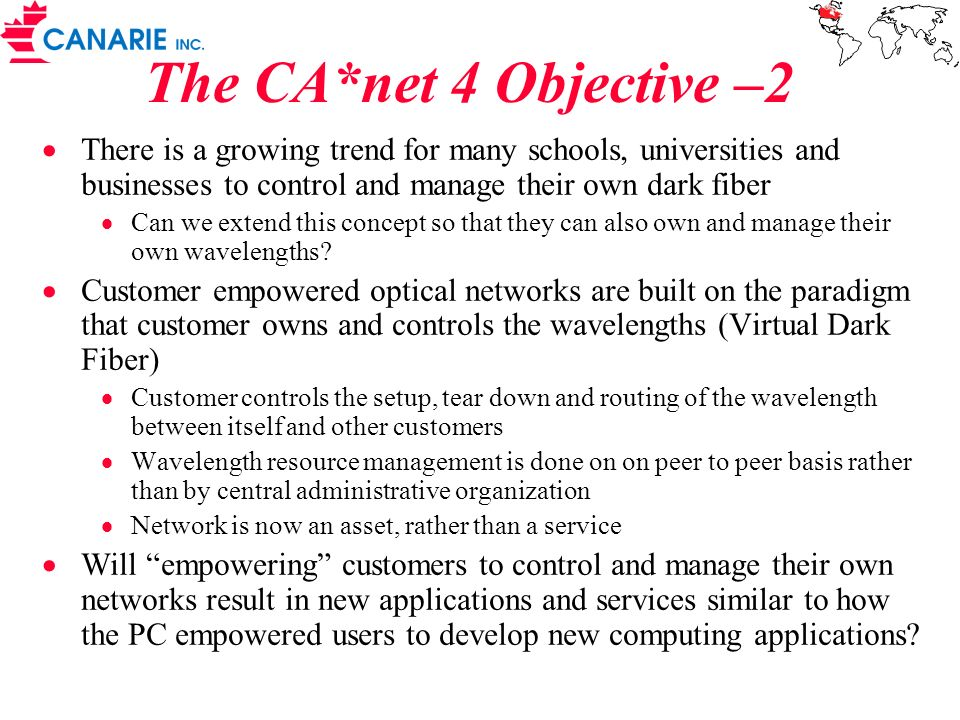 The CA*net 4 Objective –2 There is a growing trend for many schools, universities and businesses to control and manage their own dark fiber Can we extend this concept so that they can also own and manage their own wavelengths.