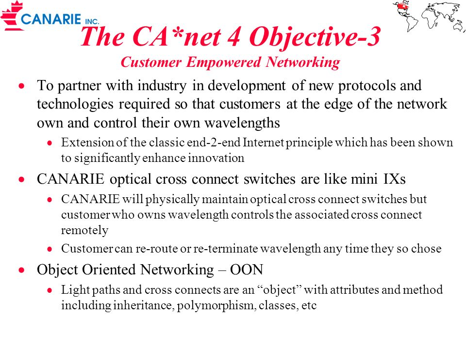 The CA*net 4 Objective-3 Customer Empowered Networking To partner with industry in development of new protocols and technologies required so that customers at the edge of the network own and control their own wavelengths Extension of the classic end-2-end Internet principle which has been shown to significantly enhance innovation CANARIE optical cross connect switches are like mini IXs CANARIE will physically maintain optical cross connect switches but customer who owns wavelength controls the associated cross connect remotely Customer can re-route or re-terminate wavelength any time they so chose Object Oriented Networking – OON Light paths and cross connects are an object with attributes and method including inheritance, polymorphism, classes, etc