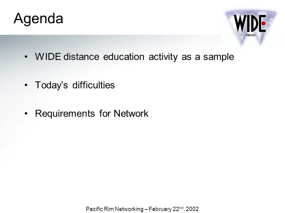 Pacific Rim Networking – February 22 nd, 2002 Agenda WIDE distance education activity as a sample Todays difficulties Requirements for Network