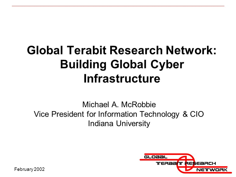 February 2002 Global Terabit Research Network: Building Global Cyber Infrastructure Michael A.