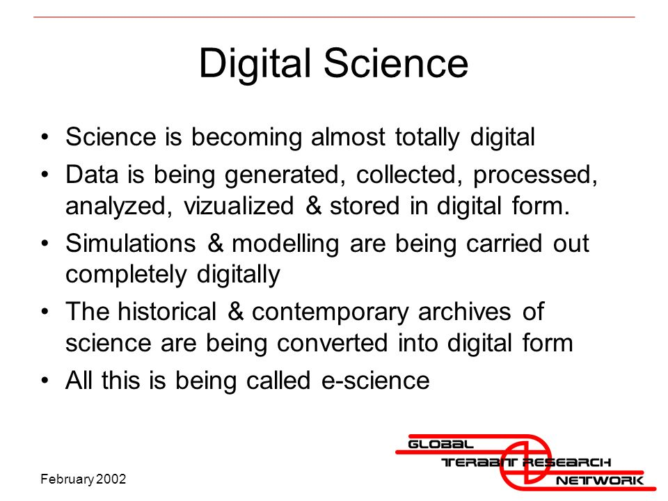 February 2002 Digital Science Science is becoming almost totally digital Data is being generated, collected, processed, analyzed, vizualized & stored in digital form.