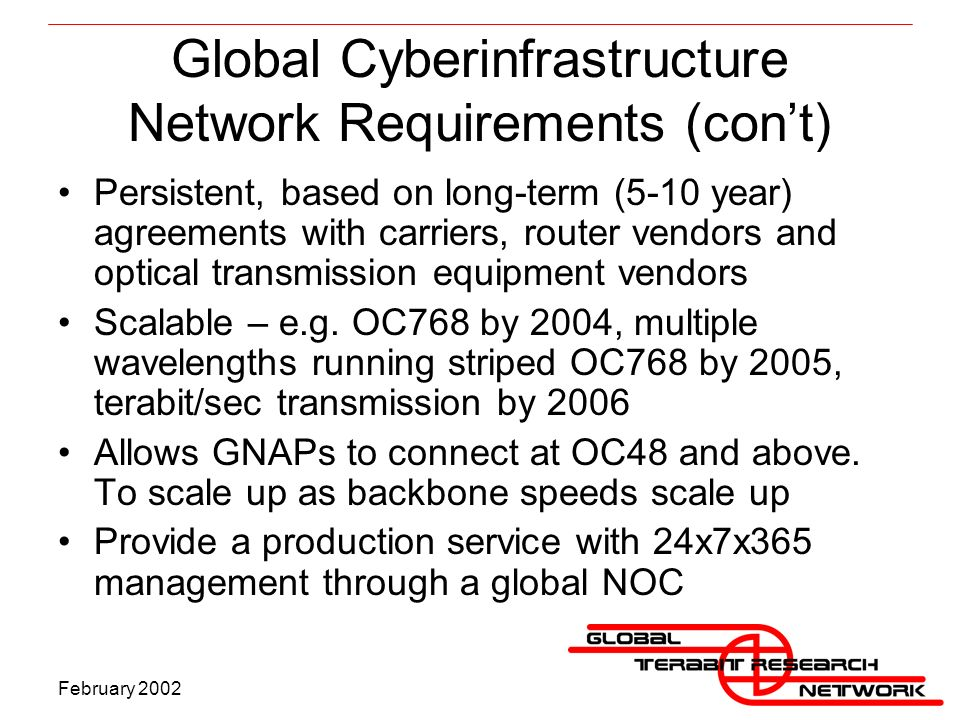 February 2002 Global Cyberinfrastructure Network Requirements (cont) Persistent, based on long-term (5-10 year) agreements with carriers, router vendors and optical transmission equipment vendors Scalable – e.g.