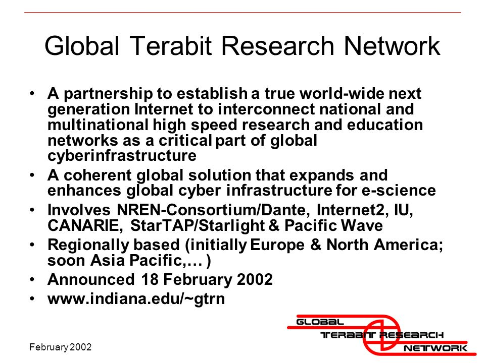 February 2002 Global Terabit Research Network A partnership to establish a true world-wide next generation Internet to interconnect national and multinational high speed research and education networks as a critical part of global cyberinfrastructure A coherent global solution that expands and enhances global cyber infrastructure for e-science Involves NREN-Consortium/Dante, Internet2, IU, CANARIE, StarTAP/Starlight & Pacific Wave Regionally based (initially Europe & North America; soon Asia Pacific,… ) Announced 18 February 2002 www.indiana.edu/~gtrn