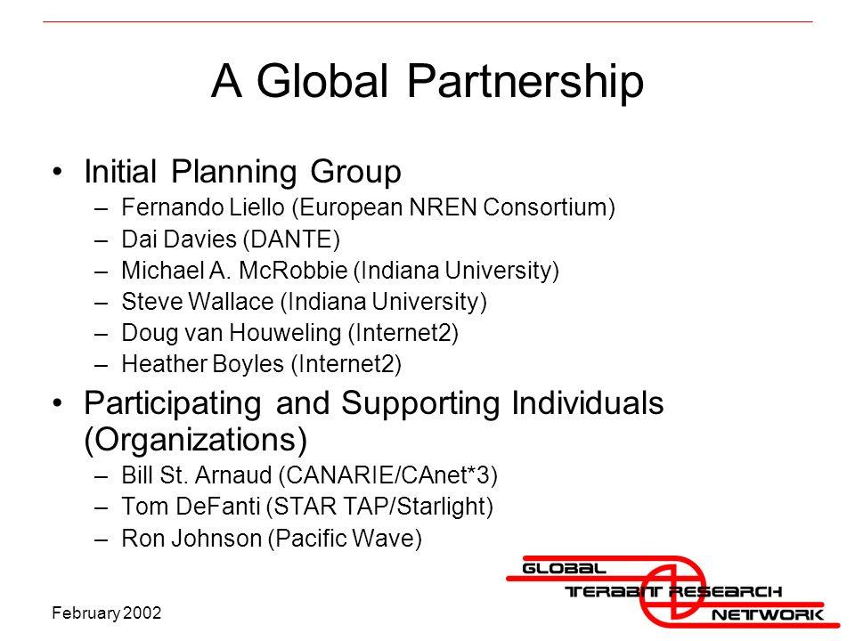 February 2002 A Global Partnership Initial Planning Group –Fernando Liello (European NREN Consortium) –Dai Davies (DANTE) –Michael A.