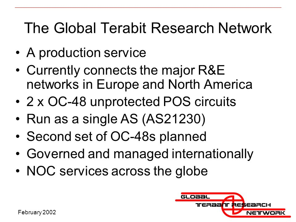 February 2002 The Global Terabit Research Network A production service Currently connects the major R&E networks in Europe and North America 2 x OC-48