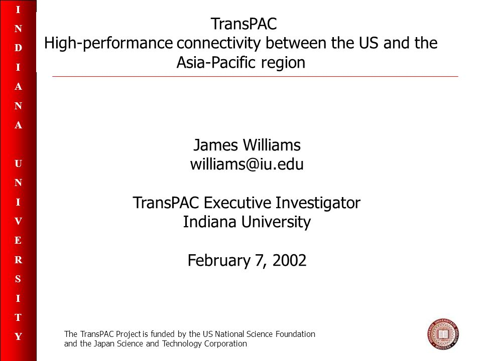 INDIANAUNIVERSITYINDIANAUNIVERSITY TransPAC High-performance connectivity between the US and the Asia-Pacific region James Williams williams@iu.edu TransPAC Executive Investigator Indiana University February 7, 2002 The TransPAC Project is funded by the US National Science Foundation and the Japan Science and Technology Corporation