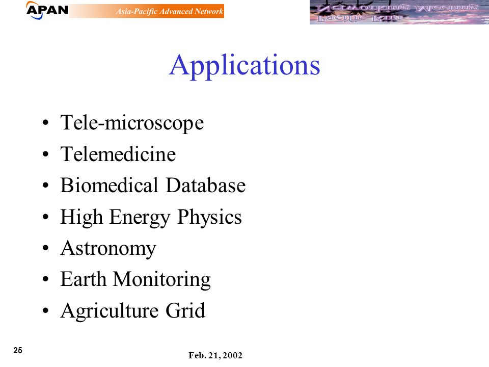 25 Feb. 21, 2002 Applications Tele-microscope Telemedicine Biomedical Database High Energy Physics Astronomy Earth Monitoring Agriculture Grid