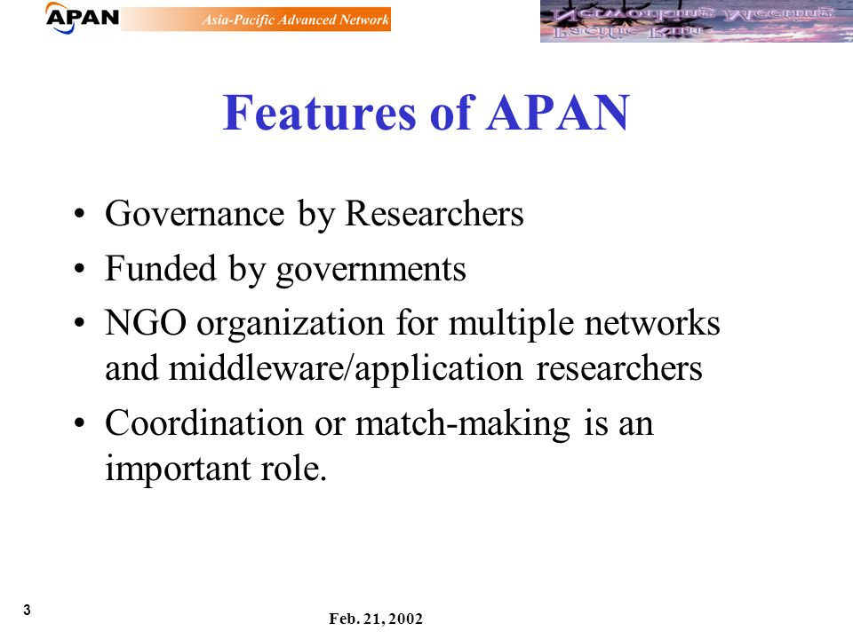 3 Feb. 21, 2002 Features of APAN Governance by Researchers Funded by governments NGO organization for multiple networks and middleware/application res