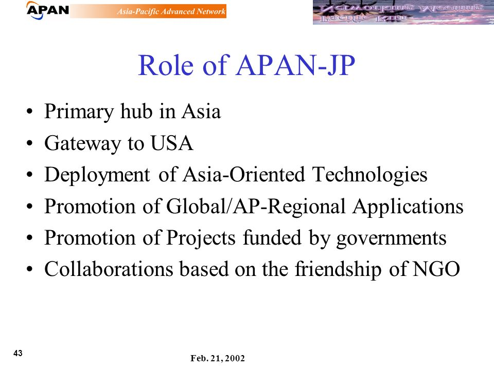 43 Feb. 21, 2002 Role of APAN-JP Primary hub in Asia Gateway to USA Deployment of Asia-Oriented Technologies Promotion of Global/AP-Regional Applicati