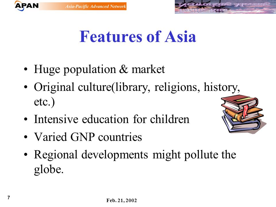 7 Feb. 21, 2002 Features of Asia Huge population & market Original culture(library, religions, history, etc.) Intensive education for children Varied