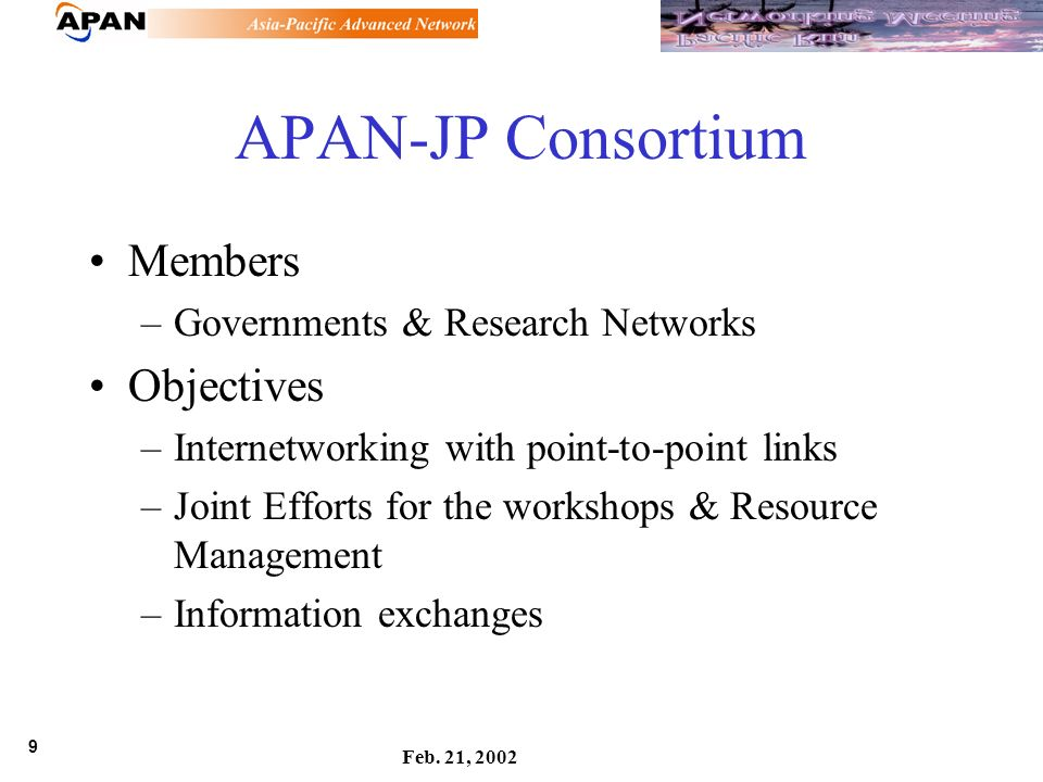 9 Feb. 21, 2002 APAN-JP Consortium Members –Governments & Research Networks Objectives –Internetworking with point-to-point links –Joint Efforts for t