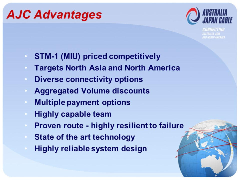 AJC Advantages STM-1 (MIU) priced competitively Targets North Asia and North America Diverse connectivity options Aggregated Volume discounts Multiple payment options Highly capable team Proven route - highly resilient to failure State of the art technology Highly reliable system design