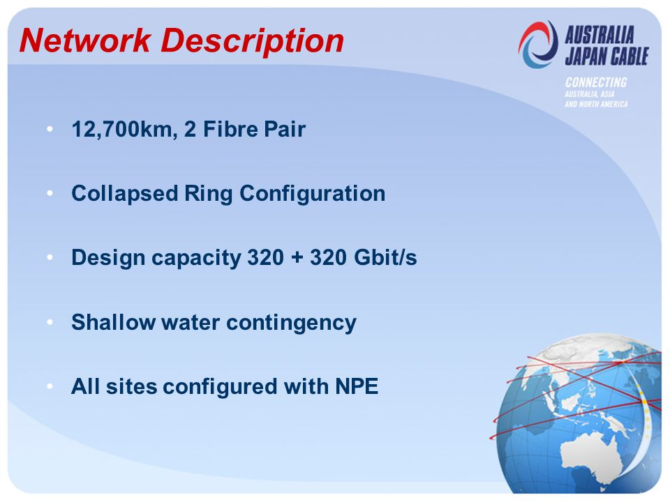 Network Description 12,700km, 2 Fibre Pair Collapsed Ring Configuration Design capacity 320 + 320 Gbit/s Shallow water contingency All sites configured with NPE