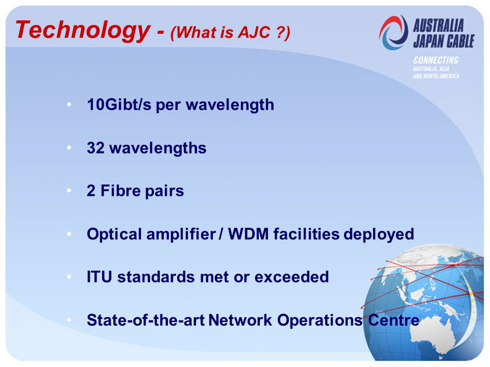 Technology - (What is AJC ) 10Gibt/s per wavelength 32 wavelengths 2 Fibre pairs Optical amplifier / WDM facilities deployed ITU standards met or exceeded State-of-the-art Network Operations Centre