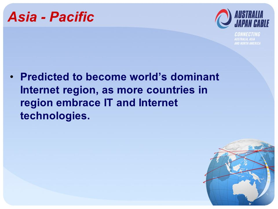 Asia - Pacific Predicted to become worlds dominant Internet region, as more countries in region embrace IT and Internet technologies.