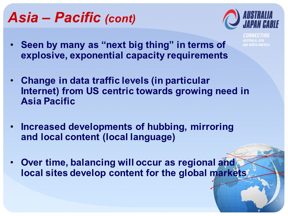 Asia – Pacific (cont) Seen by many as next big thing in terms of explosive, exponential capacity requirements Change in data traffic levels (in particular Internet) from US centric towards growing need in Asia Pacific Increased developments of hubbing, mirroring and local content (local language) Over time, balancing will occur as regional and local sites develop content for the global markets