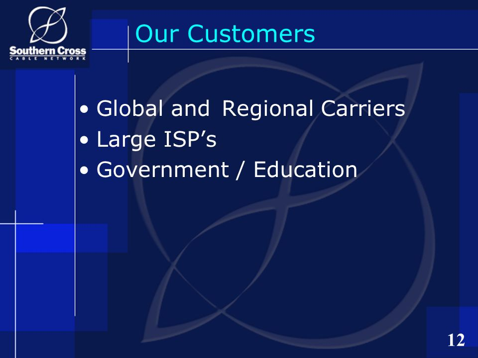 12 Our Customers Global and Regional Carriers Large ISPs Government / Education