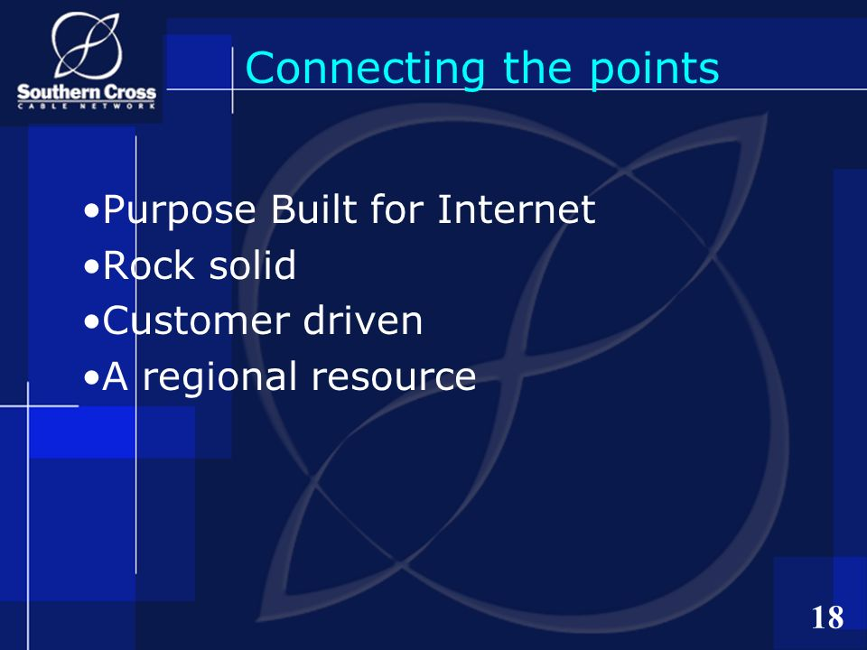 18 Connecting the points Purpose Built for Internet Rock solid Customer driven A regional resource