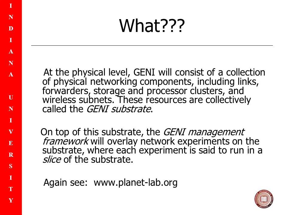 INDIANAUNIVERSITYINDIANAUNIVERSITY What??? At the physical level, GENI will consist of a collection of physical networking components, including links