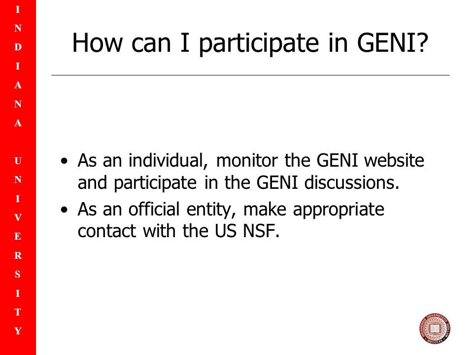 INDIANAUNIVERSITYINDIANAUNIVERSITY How can I participate in GENI? As an individual, monitor the GENI website and participate in the GENI discussions.