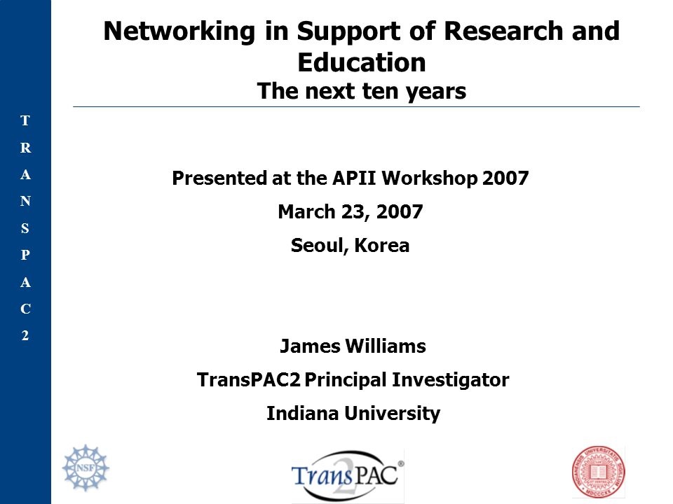 TRANSPAC2TRANSPAC2 Networking in Support of Research and Education The next ten years James Williams TransPAC2 Principal Investigator Indiana University Presented at the APII Workshop 2007 March 23, 2007 Seoul, Korea