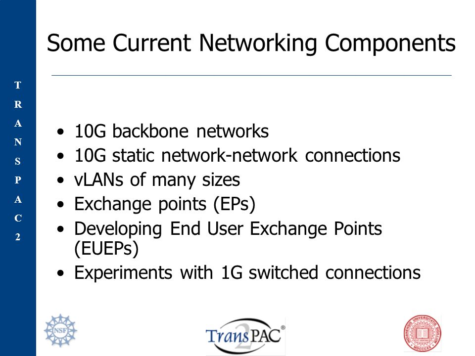 TRANSPAC2TRANSPAC2 Some Current Networking Components 10G backbone networks 10G static network-network connections vLANs of many sizes Exchange points (EPs) Developing End User Exchange Points (EUEPs) Experiments with 1G switched connections