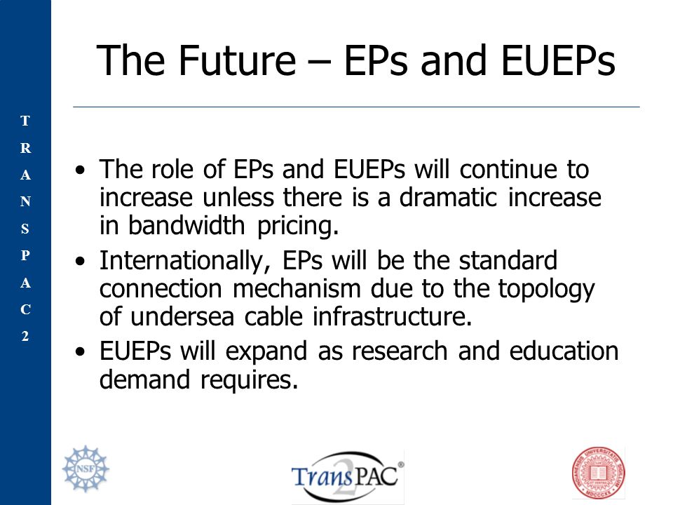 TRANSPAC2TRANSPAC2 The Future – EPs and EUEPs The role of EPs and EUEPs will continue to increase unless there is a dramatic increase in bandwidth pricing.