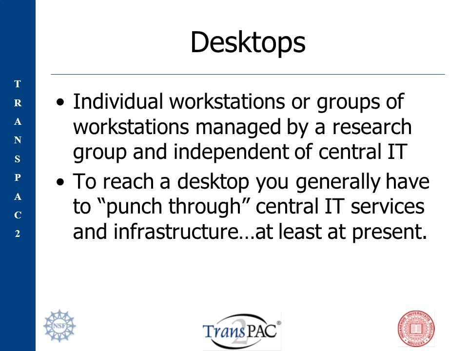 TRANSPAC2TRANSPAC2 Desktops Individual workstations or groups of workstations managed by a research group and independent of central IT To reach a desktop you generally have to punch through central IT services and infrastructure…at least at present.