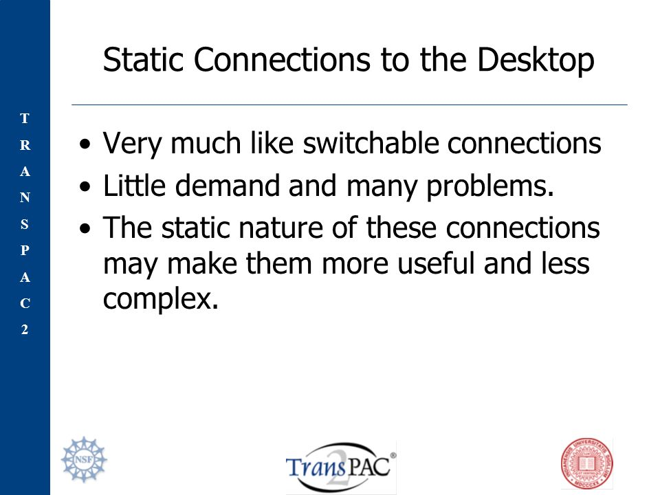 TRANSPAC2TRANSPAC2 Static Connections to the Desktop Very much like switchable connections Little demand and many problems.