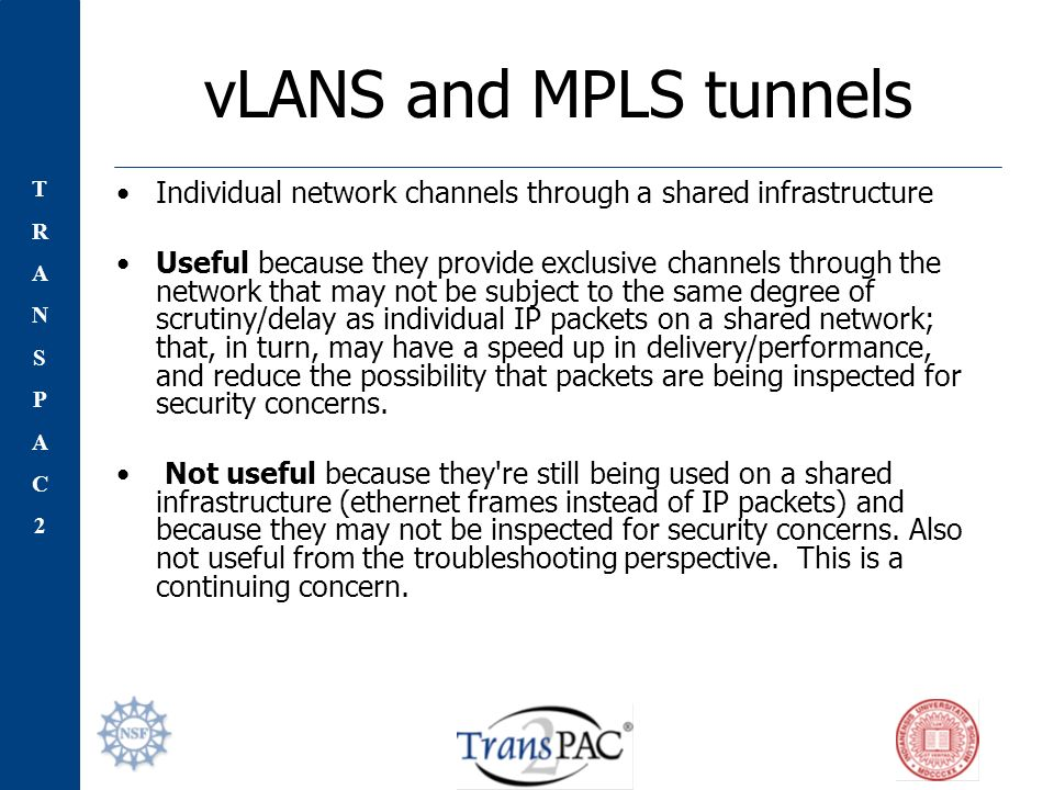 TRANSPAC2TRANSPAC2 vLANS and MPLS tunnels Individual network channels through a shared infrastructure Useful because they provide exclusive channels through the network that may not be subject to the same degree of scrutiny/delay as individual IP packets on a shared network; that, in turn, may have a speed up in delivery/performance, and reduce the possibility that packets are being inspected for security concerns.