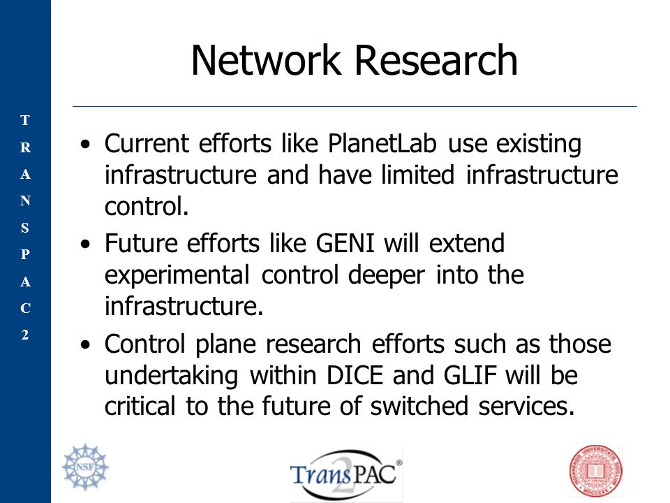 TRANSPAC2TRANSPAC2 Network Research Current efforts like PlanetLab use existing infrastructure and have limited infrastructure control.