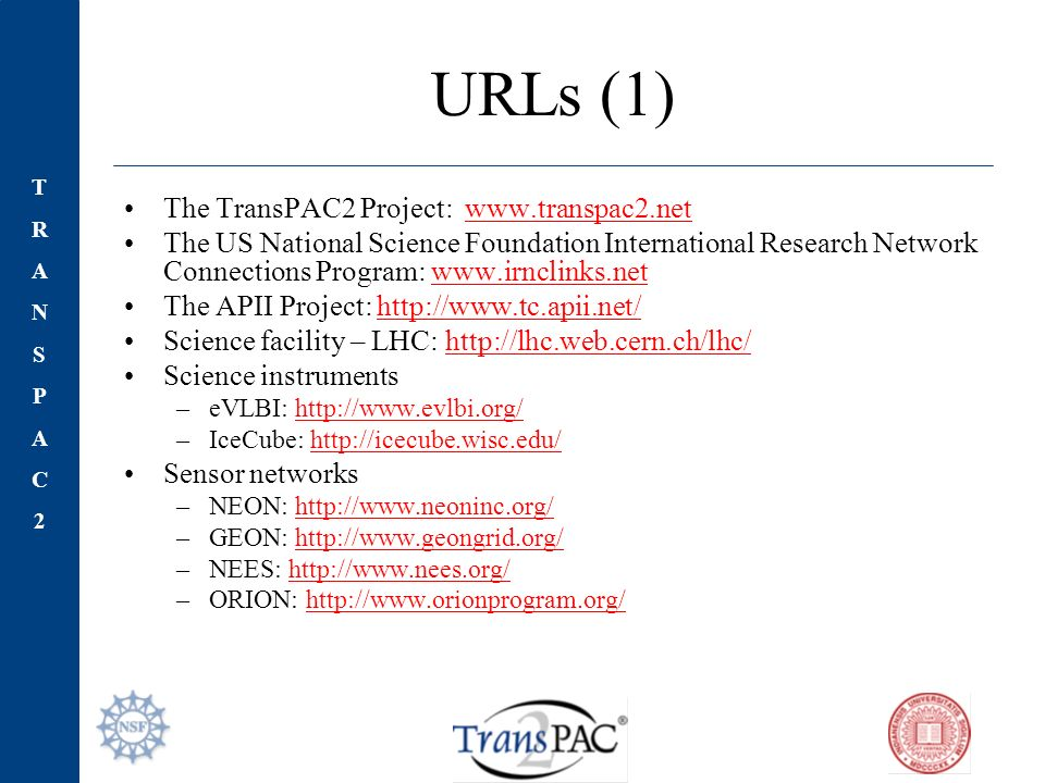 TRANSPAC2TRANSPAC2 URLs (1) The TransPAC2 Project:   The US National Science Foundation International Research Network Connections Program:   The APII Project:   Science facility – LHC:   Science instruments –eVLBI:   –IceCube:   Sensor networks –NEON:   –GEON:   –NEES:   –ORION: