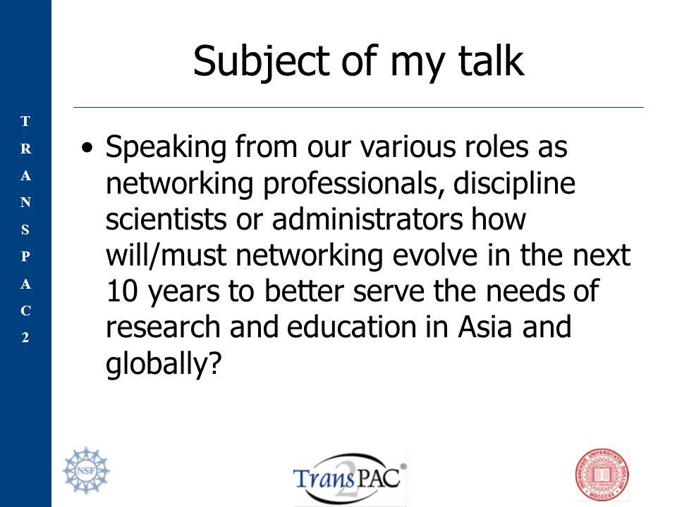 TRANSPAC2TRANSPAC2 Subject of my talk Speaking from our various roles as networking professionals, discipline scientists or administrators how will/must networking evolve in the next 10 years to better serve the needs of research and education in Asia and globally?