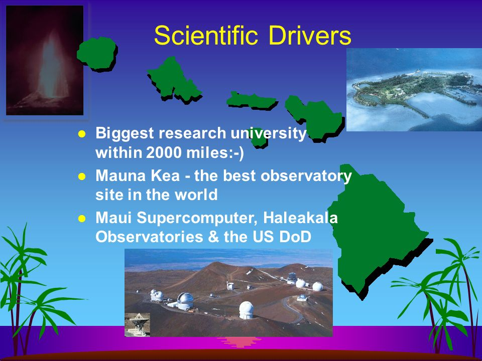 Scientific Drivers Biggest research university within 2000 miles:-) Mauna Kea - the best observatory site in the world Maui Supercomputer, Haleakala Observatories & the US DoD
