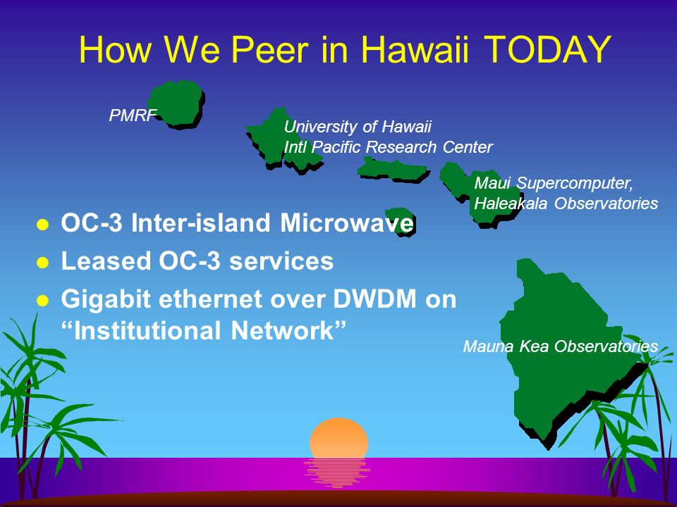 How We Peer in Hawaii TODAY PMRF Mauna Kea Observatories Maui Supercomputer, Haleakala Observatories University of Hawaii Intl Pacific Research Center OC-3 Inter-island Microwave Leased OC-3 services Gigabit ethernet over DWDM on Institutional Network