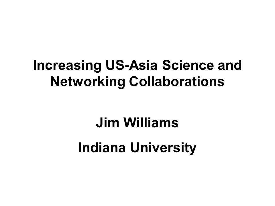 Increasing US-Asia Science and Networking Collaborations Jim Williams Indiana University