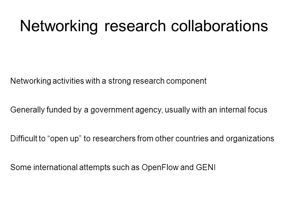 Networking research collaborations Networking activities with a strong research component Generally funded by a government agency, usually with an internal focus Difficult to open up to researchers from other countries and organizations Some international attempts such as OpenFlow and GENI