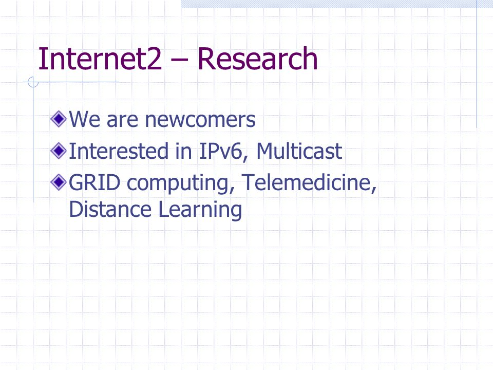 Internet2 – Research We are newcomers Interested in IPv6, Multicast GRID computing, Telemedicine, Distance Learning