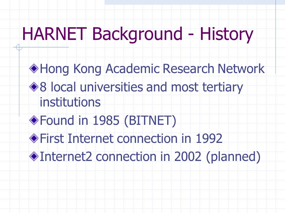 HARNET Background - History Hong Kong Academic Research Network 8 local universities and most tertiary institutions Found in 1985 (BITNET) First Inter
