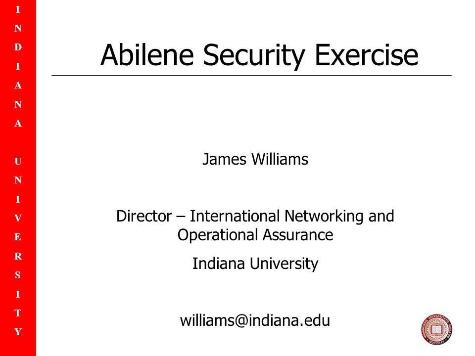 INDIANAUNIVERSITYINDIANAUNIVERSITY Abilene Security Exercise James Williams Director – International Networking and Operational Assurance Indiana University williams@indiana.edu