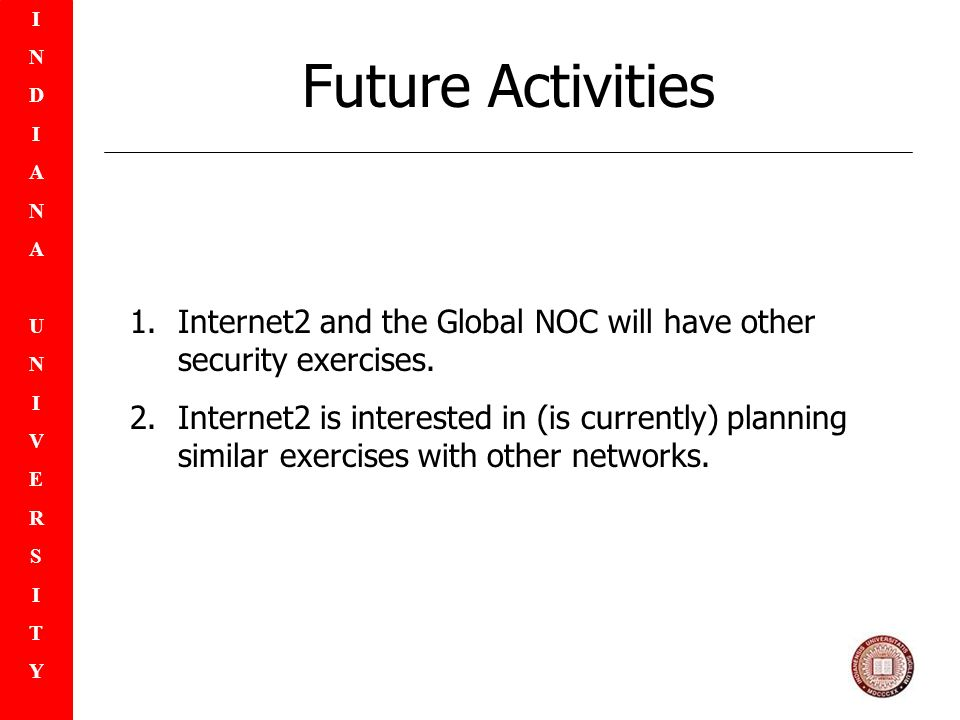 INDIANAUNIVERSITYINDIANAUNIVERSITY Future Activities 1.Internet2 and the Global NOC will have other security exercises.