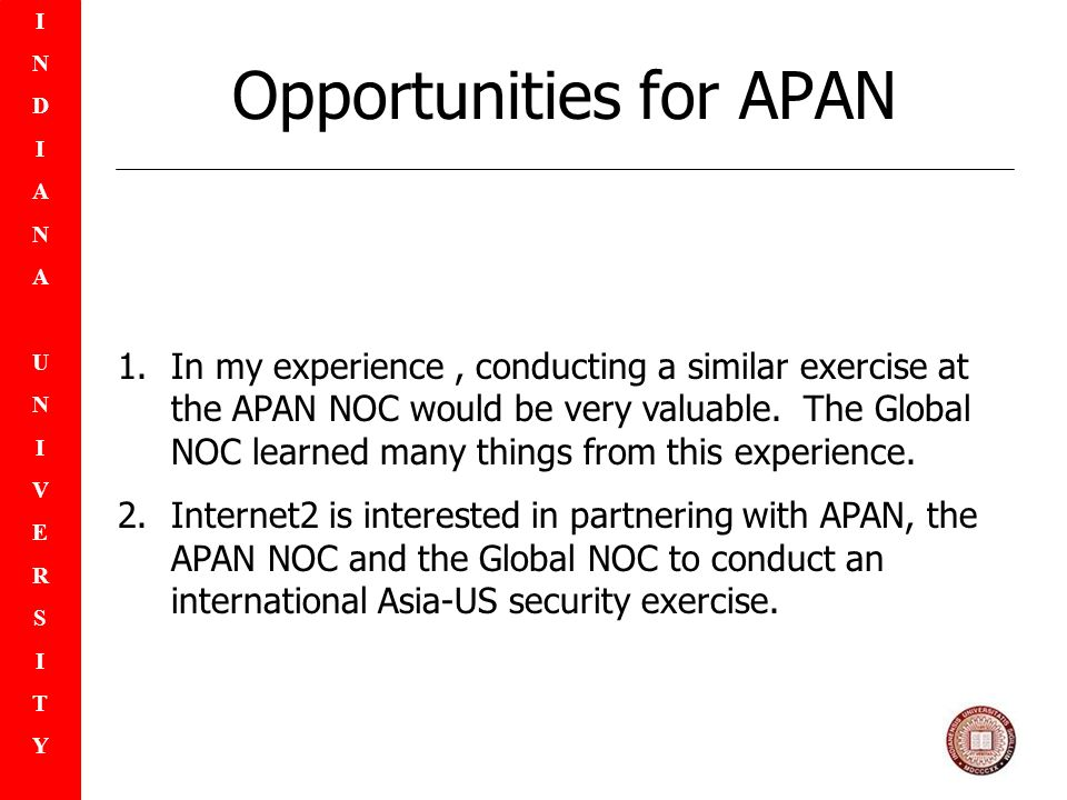 INDIANAUNIVERSITYINDIANAUNIVERSITY Opportunities for APAN 1.In my experience, conducting a similar exercise at the APAN NOC would be very valuable.
