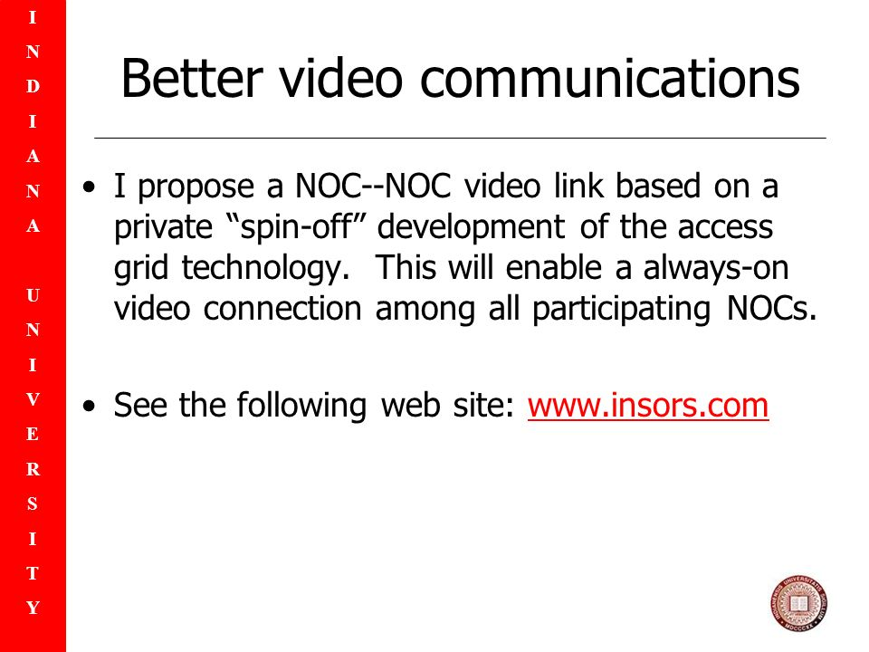 INDIANAUNIVERSITYINDIANAUNIVERSITY Better video communications I propose a NOC--NOC video link based on a private spin-off development of the access grid technology.